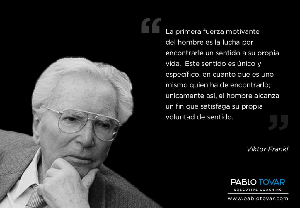 La primera fuerza motivante del hombre es la lucha por encontrarle un sentido a su propia vida... Viktor Frankl. Pablotovar.com